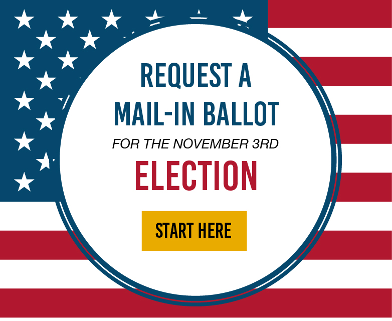Request a Mail-in ballot for the November 3 election. Start Here.